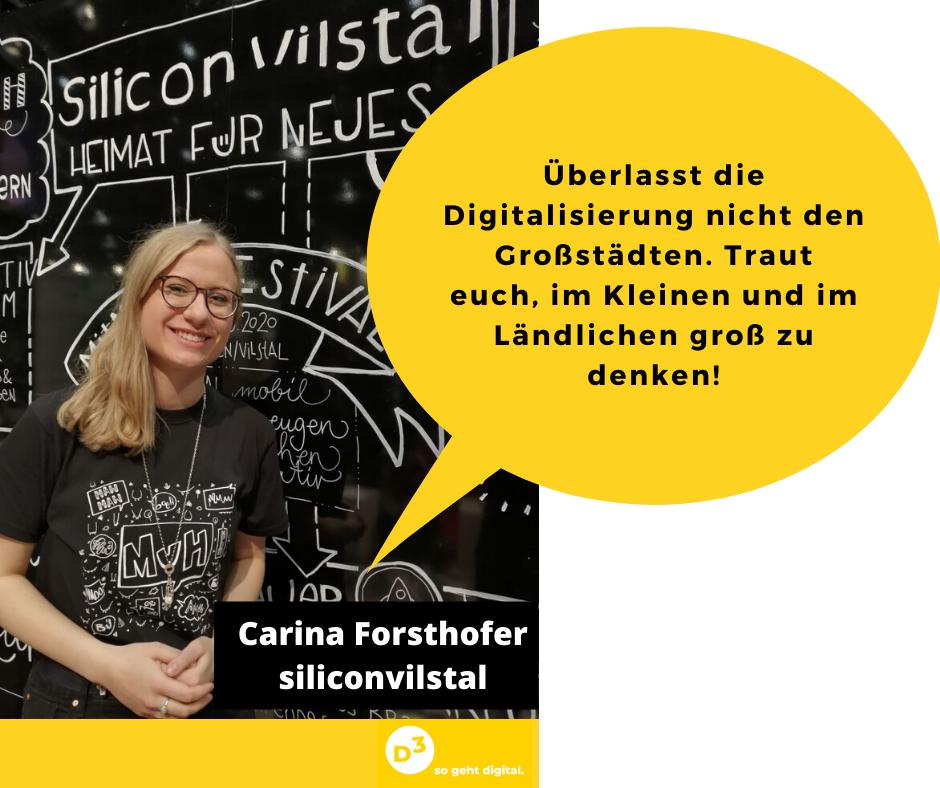 Man sieht eine junge blonde Frau vor einer mit weisser Kreide bemalten schwarzen Wand. Sie heißt Carina Forsthofer und arbeitet bei Silicon Vilstal. In der Sprechblase neben ihr steht: Überlasst die Digitalisierung nicht den Großstädten. Traut euch, im Kleinen und im Ländlichen groß zu denken!