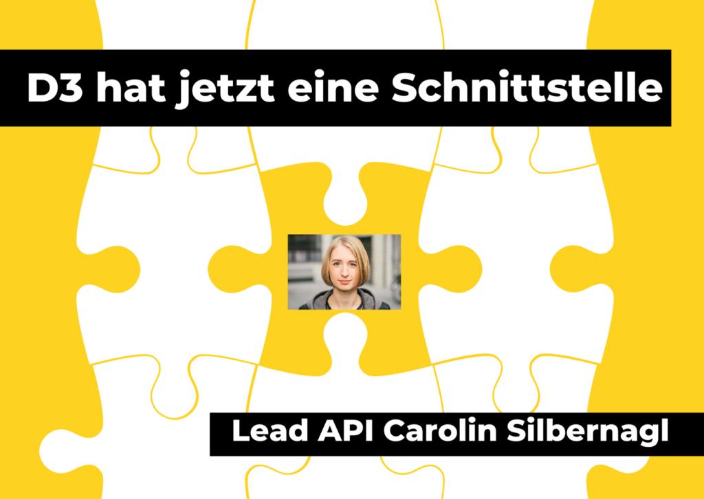 Ein stilisiertes weisses Puzzle auf gelbem Hintergrund. Auf dem verbindenden mittleren Puzzlestück ist ein Bild von Carolin Silbernagl zu sehen. Text: D3 hat jetzt eine Schnittstelle. Lead API Carolin Silbernagl