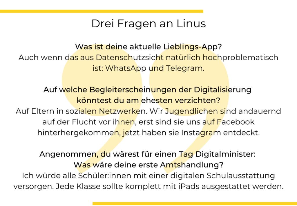 """Bild mit Text: """"Drei Fragen an Linus Steinmetz. Was ist deine aktuelle Lieblings-App? Auch wenn das aus Datenschutzsicht natürlich hochproblematisch ist: WhatsApp und Telegram.  Auf welche Begleiterscheinungen der Digitalisierung  könntest du am ehesten verzichten? Auf Eltern in sozialen Netzwerken. Wir Jugendlichen sind andauernd auf der Flucht vor ihnen, erst sind sie uns auf Facebook hinterhergekommen, jetzt haben sie Instagram entdeckt. .  Angenommen, du wärest für einen Tag Digitalminister:  Was wäre deine erste Amtshandlung? Ich würde alle Schüler:innen mit einer digitalen Schulausstattung versorgen. Jede Klasse sollte komplett mit iPads ausgestattet werden."""""""