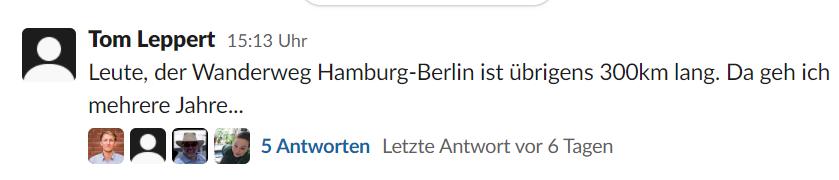 Ein Screenshot aus einem Slack-Kanal: Tom Leppert: Leute, der Wanderweg Hamburg-Berlin ist übrigens 300 km lang. Da geh ich mehrere Jahre...